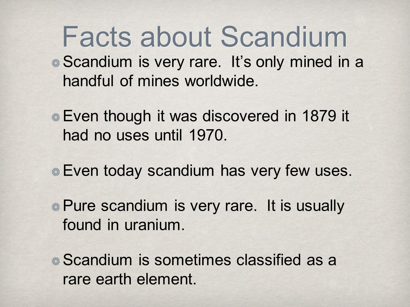Facts about Scandium Scandium is very rare. It's only mined in a handful of mines worldwide.