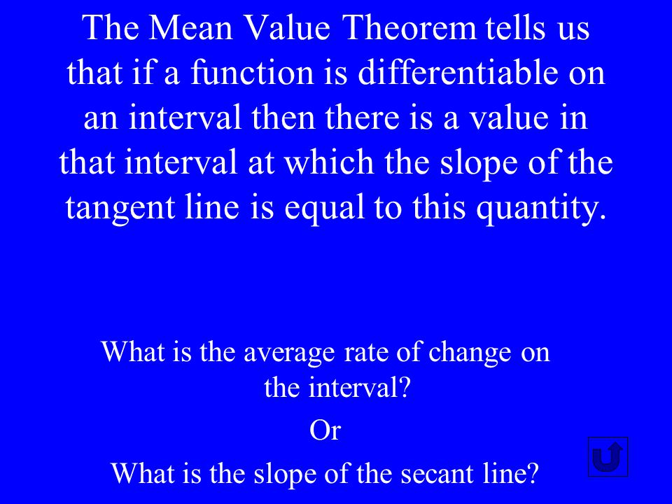 The Mean Value Theorem tells us that if a function is differentiable on an interval then there is a value in that interval at which the slope of the tangent line is equal to this quantity.