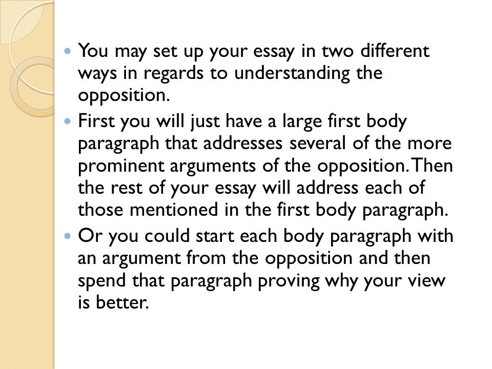 You may set up your essay in two different ways in regards to understanding the opposition.