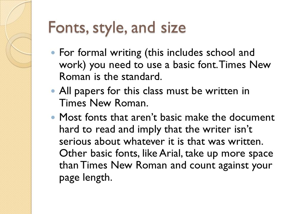 Fonts, style, and size For formal writing (this includes school and work) you need to use a basic font. Times New Roman is the standard.