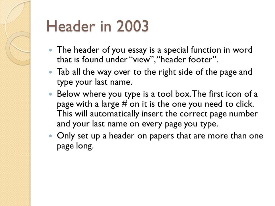 Header in 2003 The header of you essay is a special function in word that is found under view , header footer .
