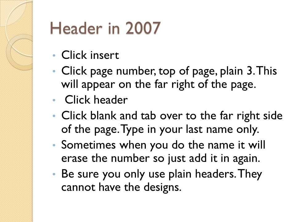 Header in 2007 Click insert. Click page number, top of page, plain 3. This will appear on the far right of the page.