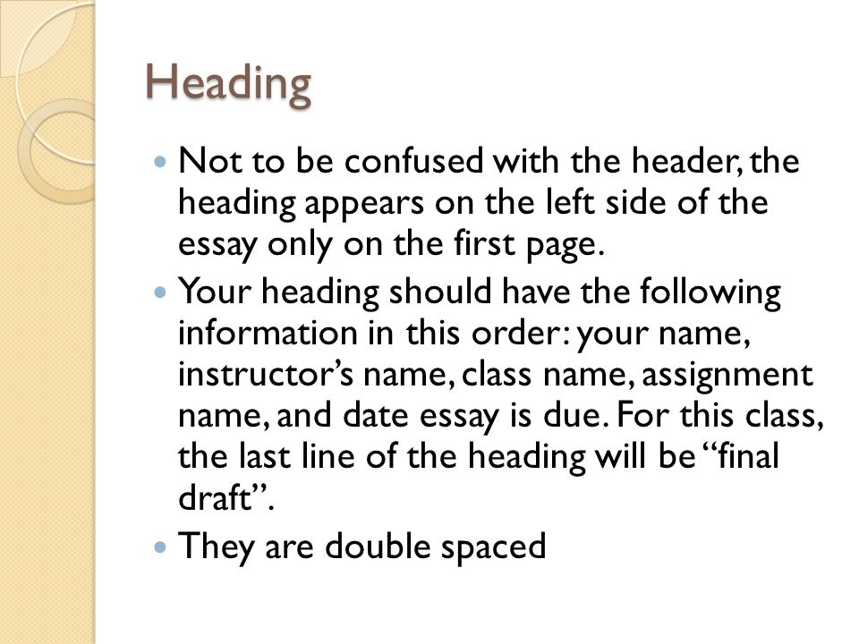 Heading Not to be confused with the header, the heading appears on the left side of the essay only on the first page.