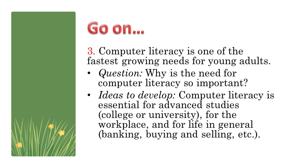 Go on… 3. Computer literacy is one of the fastest growing needs for young adults. Question: Why is the need for computer literacy so important