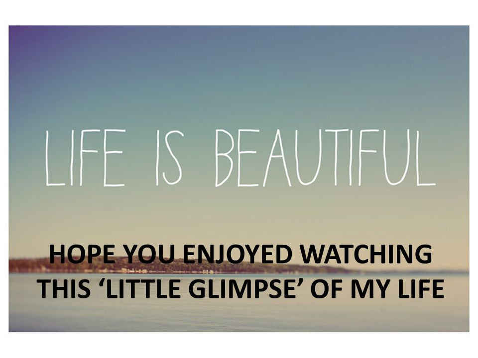 HOPE YOU ENJOYED WATCHING THIS 'LITTLE GLIMPSE' OF MY LIFE