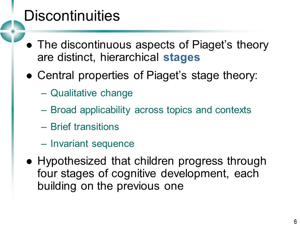 Discontinuities The discontinuous aspects of Piaget's theory are distinct, hierarchical stages. Central properties of Piaget's stage theory: