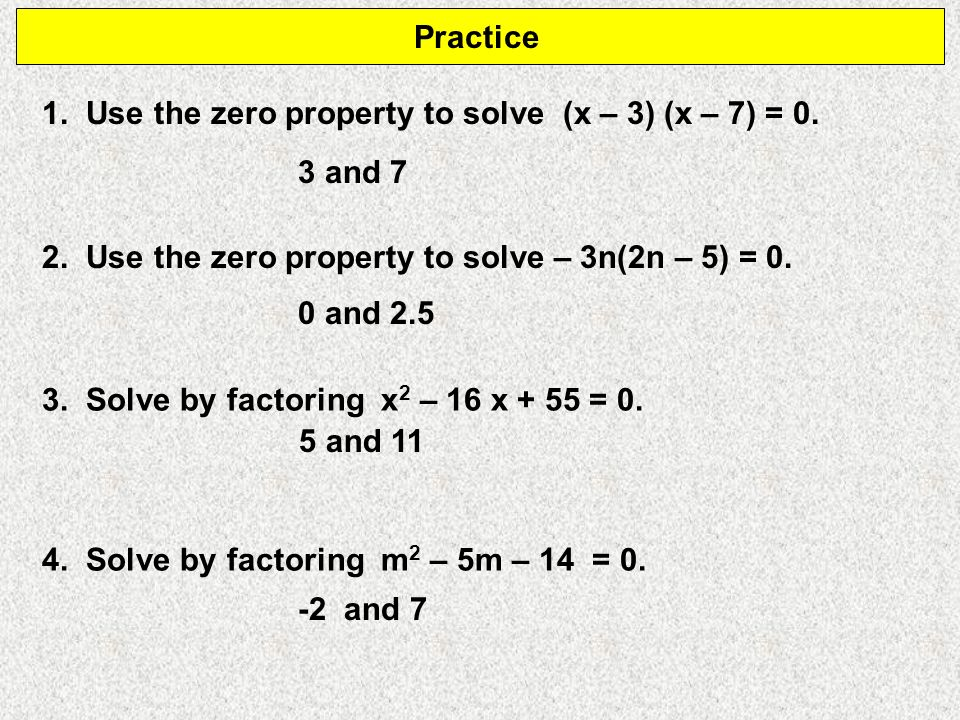 Practice 1. Use the zero property to solve (x – 3) (x – 7) = 0. 3 and 7. 2. Use the zero property to solve – 3n(2n – 5) = 0.