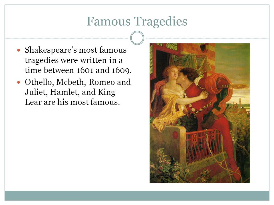 Famous Tragedies Shakespeare's most famous tragedies were written in a time between 1601 and 1609.