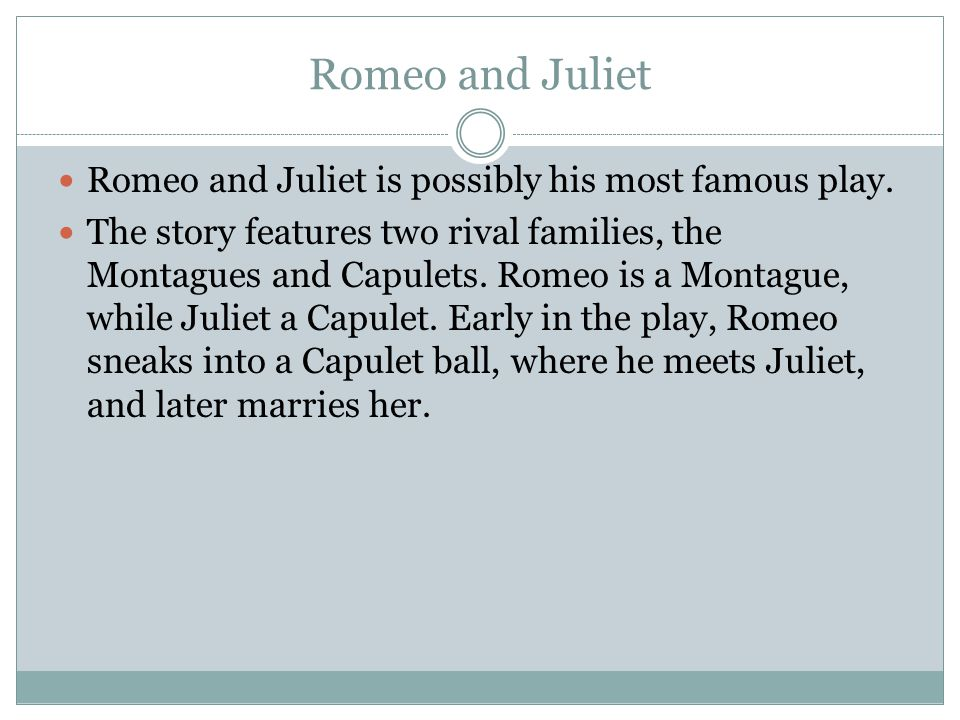 Romeo and Juliet Romeo and Juliet is possibly his most famous play.