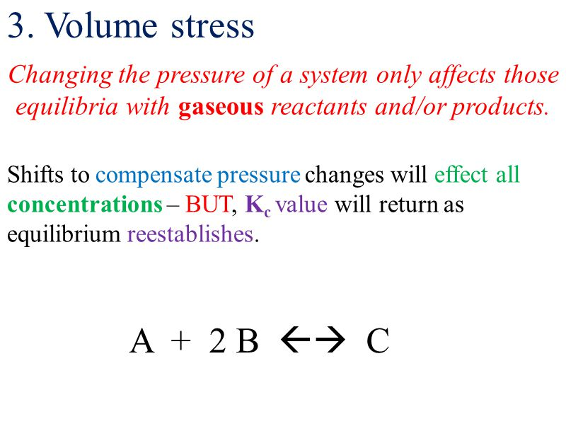 3. Volume stress Changing the pressure of a system only affects those equilibria with gaseous reactants and/or products.