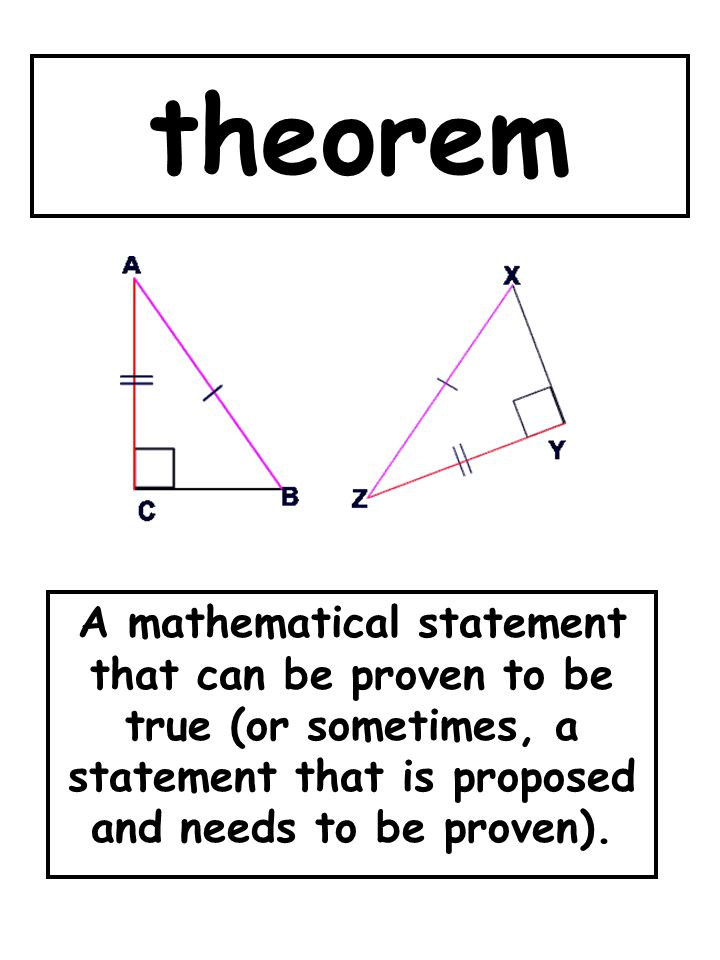 theorem A mathematical statement that can be proven to be true (or sometimes, a statement that is proposed and needs to be proven).