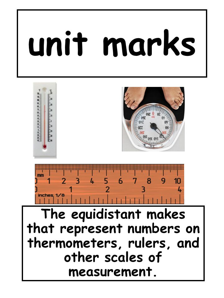 unit marks The equidistant makes that represent numbers on thermometers, rulers, and other scales of measurement.