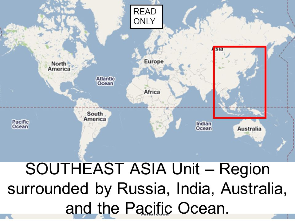 READ ONLY SOUTHEAST ASIA Unit – Region surrounded by Russia, India, Australia, and the Pacific Ocean.