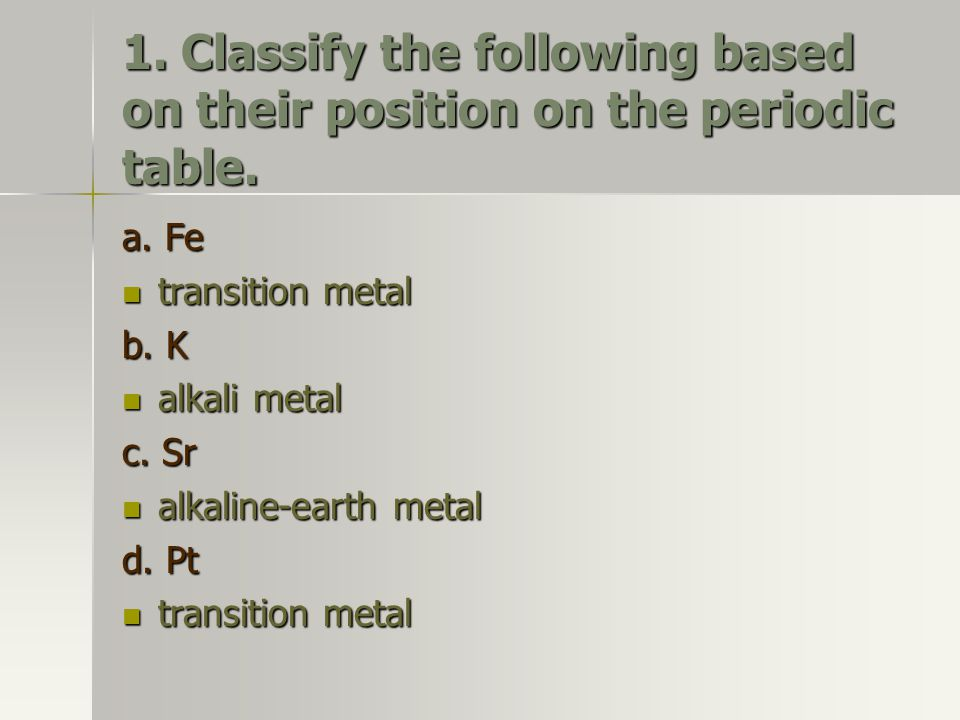 1. Classify the following based on their position on the periodic table.