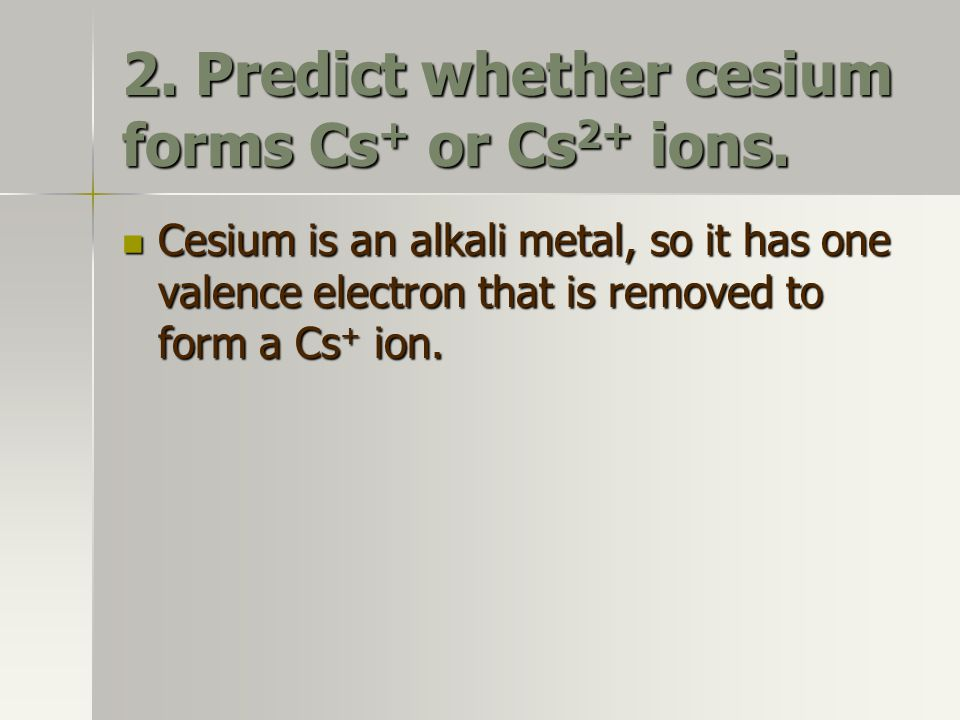 2. Predict whether cesium forms Cs+ or Cs2+ ions.