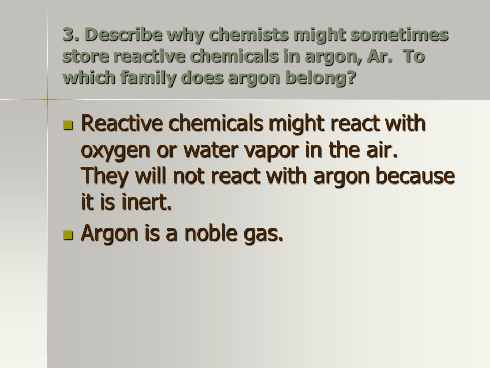 3. Describe why chemists might sometimes store reactive chemicals in argon, Ar. To which family does argon belong