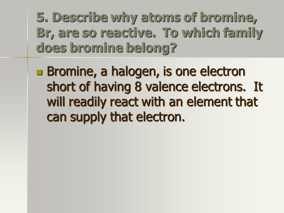 5. Describe why atoms of bromine, Br, are so reactive