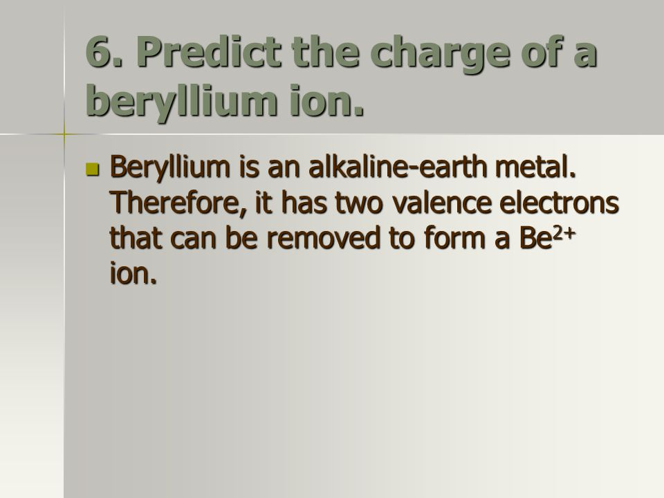 6. Predict the charge of a beryllium ion.