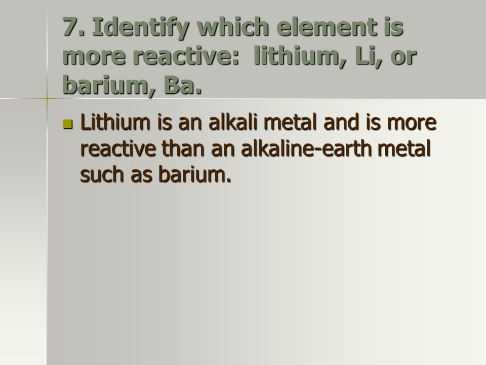 7. Identify which element is more reactive: lithium, Li, or barium, Ba.