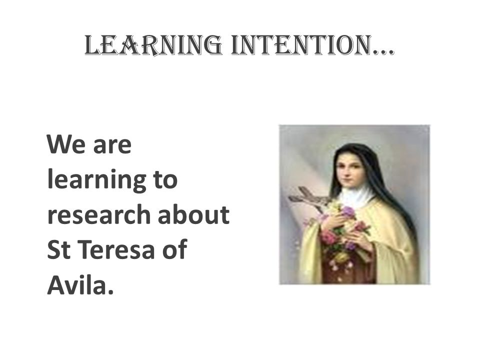 Learning intention... We are learning to research about St Teresa of Avila.