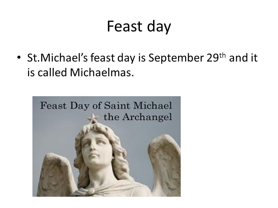 Feast day St.Michael's feast day is September 29th and it is called Michaelmas.