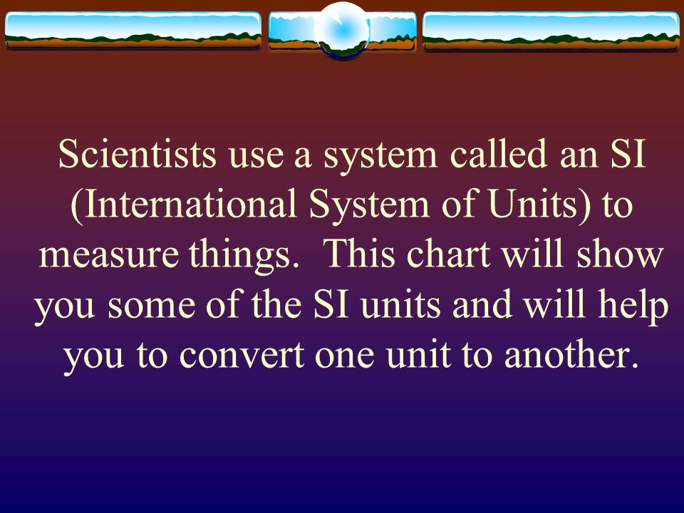 Scientists use a system called an SI (International System of Units) to measure things.
