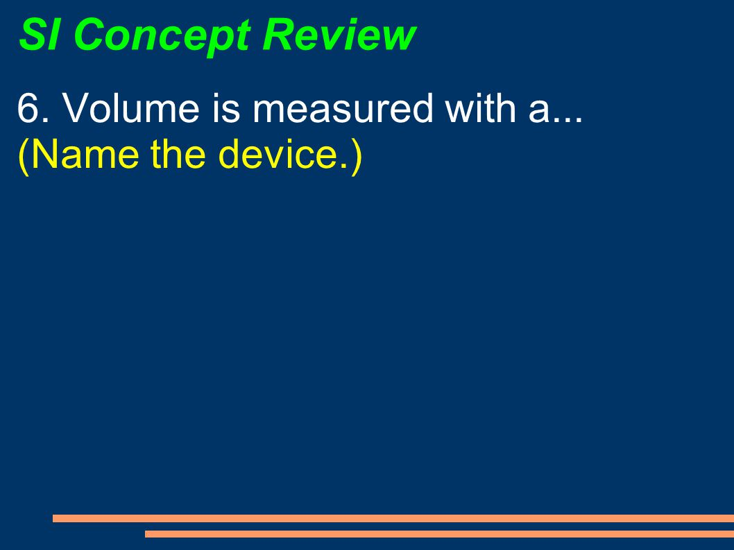 SI Concept Review 6. Volume is measured with a... (Name the device.)