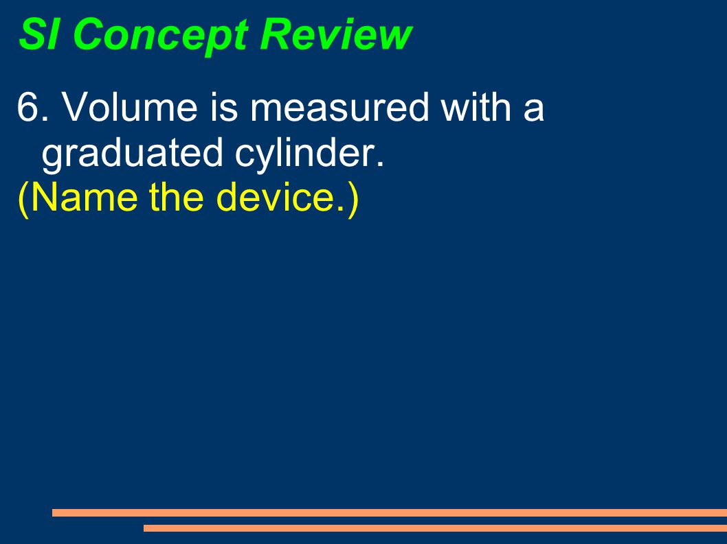 SI Concept Review 6. Volume is measured with a graduated cylinder.