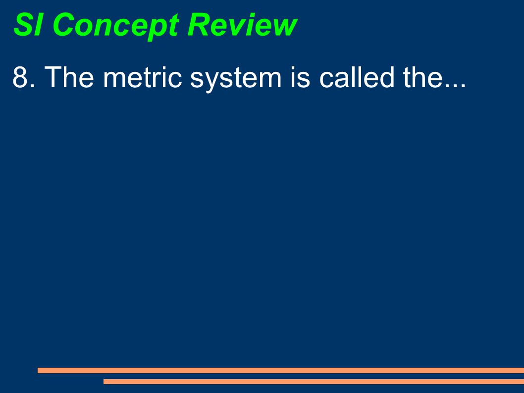 SI Concept Review 8. The metric system is called the...