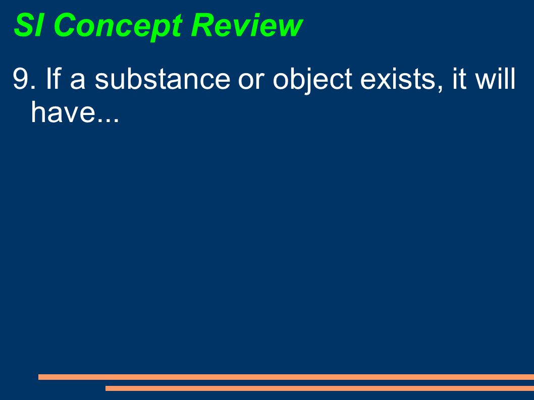 SI Concept Review 9. If a substance or object exists, it will have...