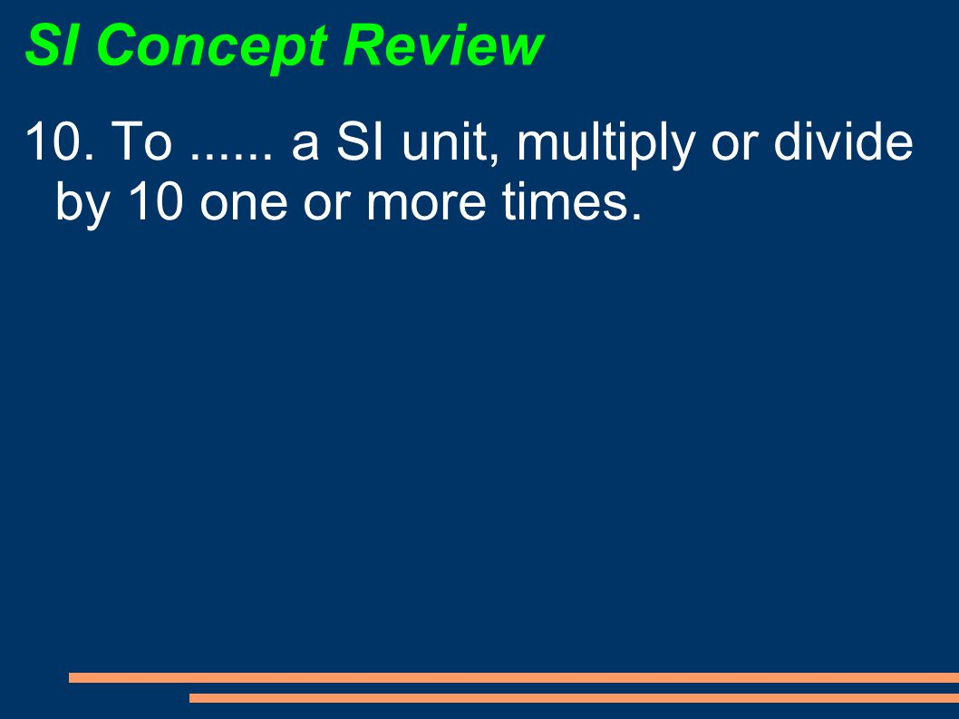 SI Concept Review 10. To a SI unit, multiply or divide by 10 one or more times.