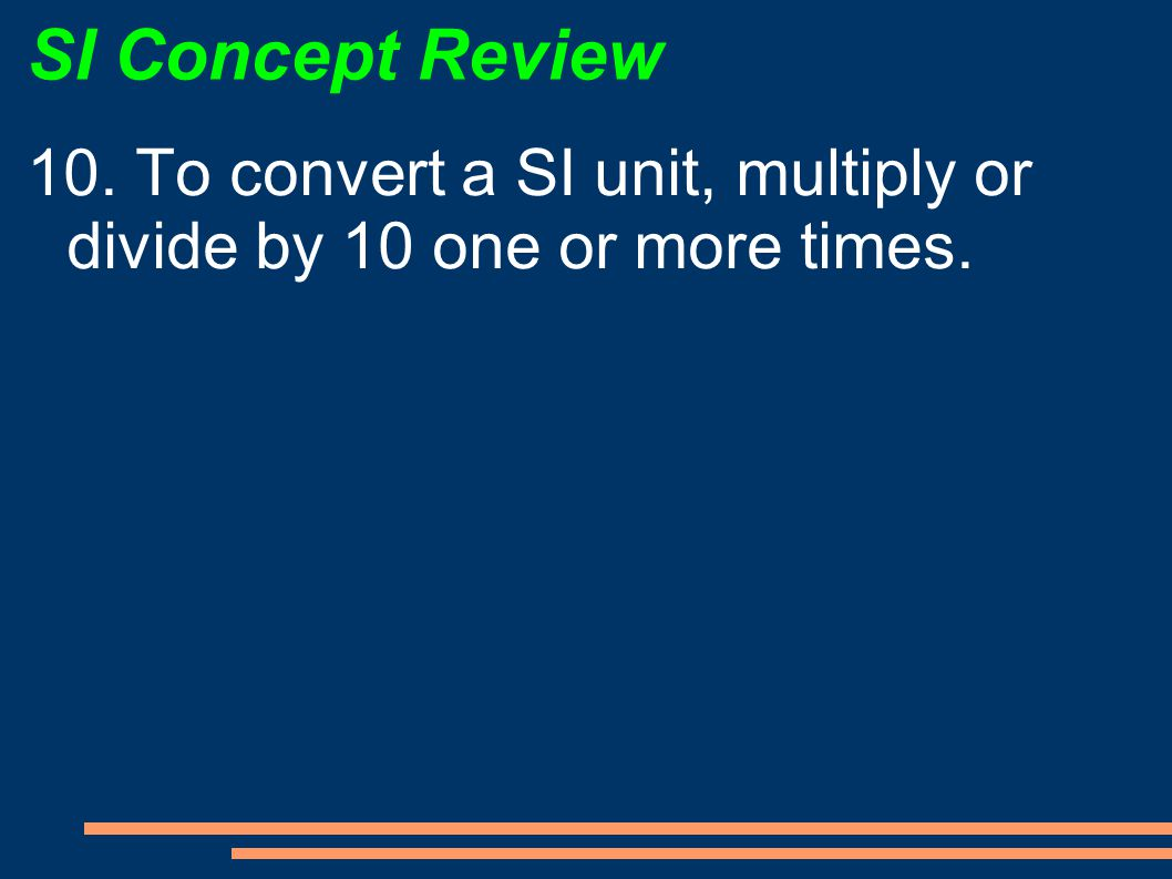 SI Concept Review 10. To convert a SI unit, multiply or divide by 10 one or more times.