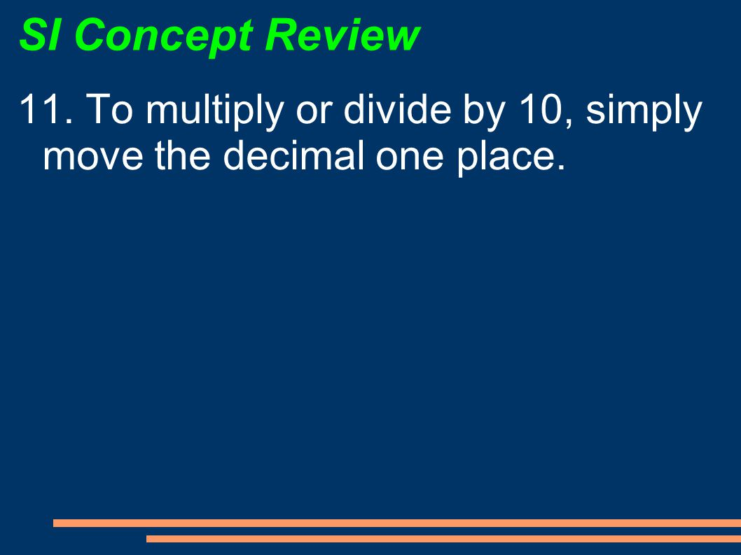 SI Concept Review 11. To multiply or divide by 10, simply move the decimal one place.