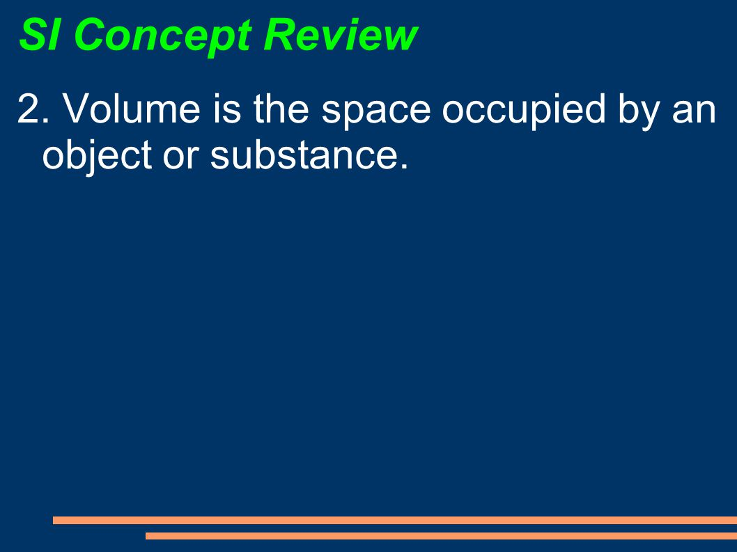 SI Concept Review 2. Volume is the space occupied by an object or substance.