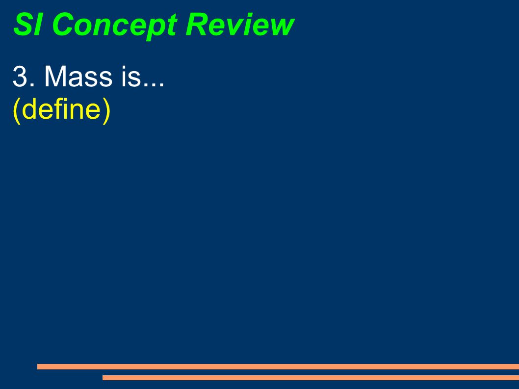 SI Concept Review 3. Mass is... (define)