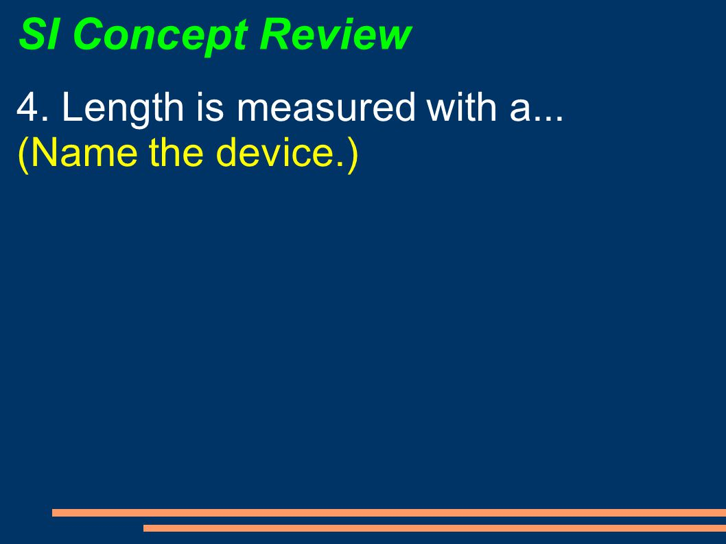 SI Concept Review 4. Length is measured with a... (Name the device.)