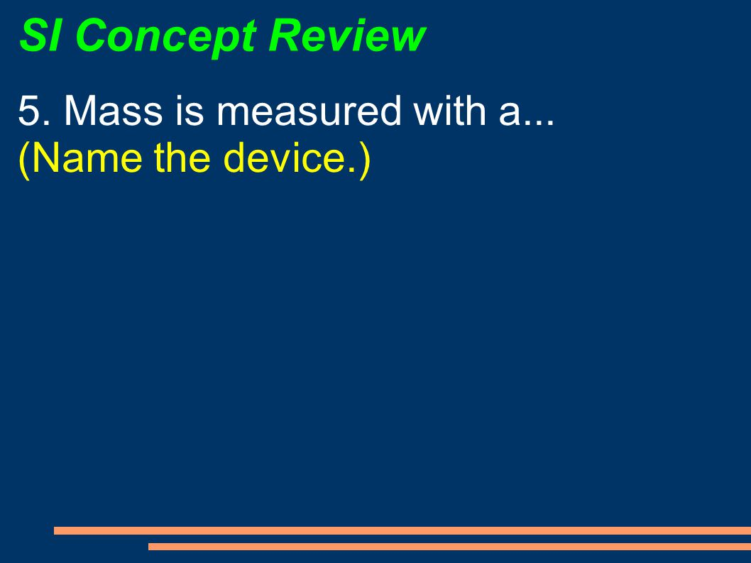 SI Concept Review 5. Mass is measured with a... (Name the device.)