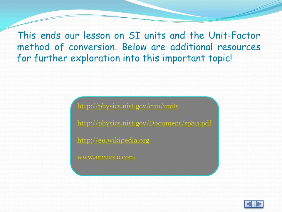 This ends our lesson on SI units and the Unit-Factor method of conversion. Below are additional resources for further exploration into this important topic!