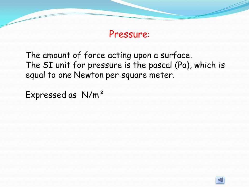 Pressure: The amount of force acting upon a surface.
