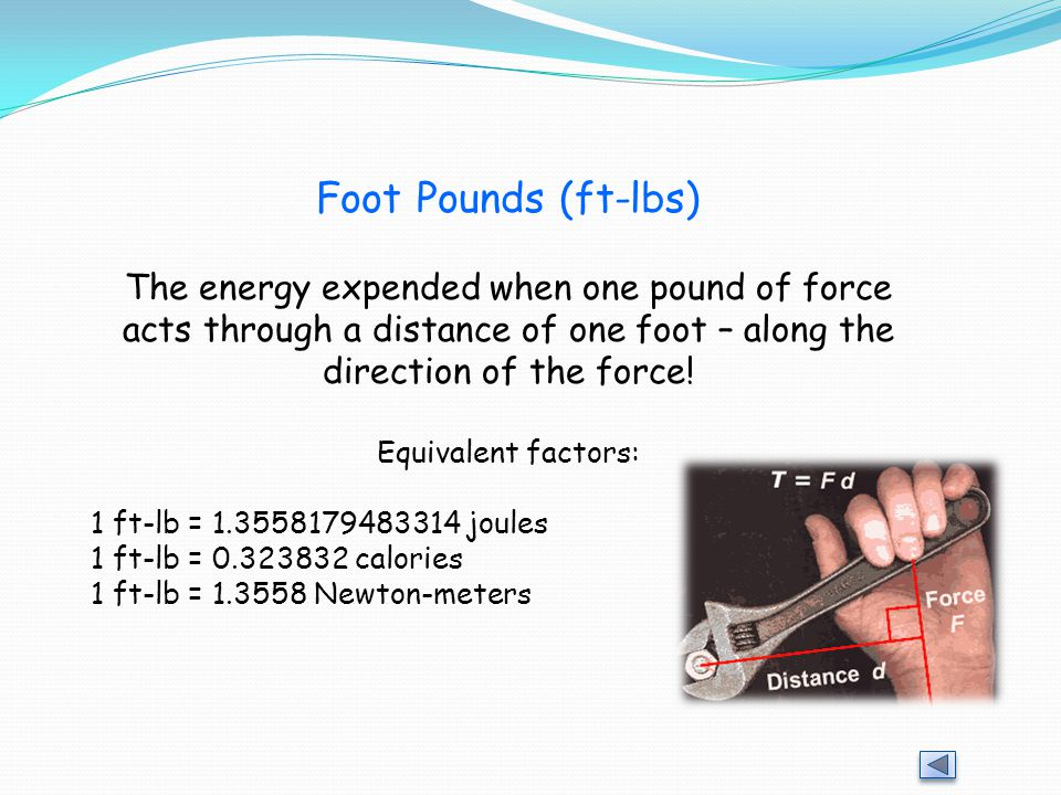 Foot Pounds (ft-lbs) The energy expended when one pound of force acts through a distance of one foot – along the direction of the force!
