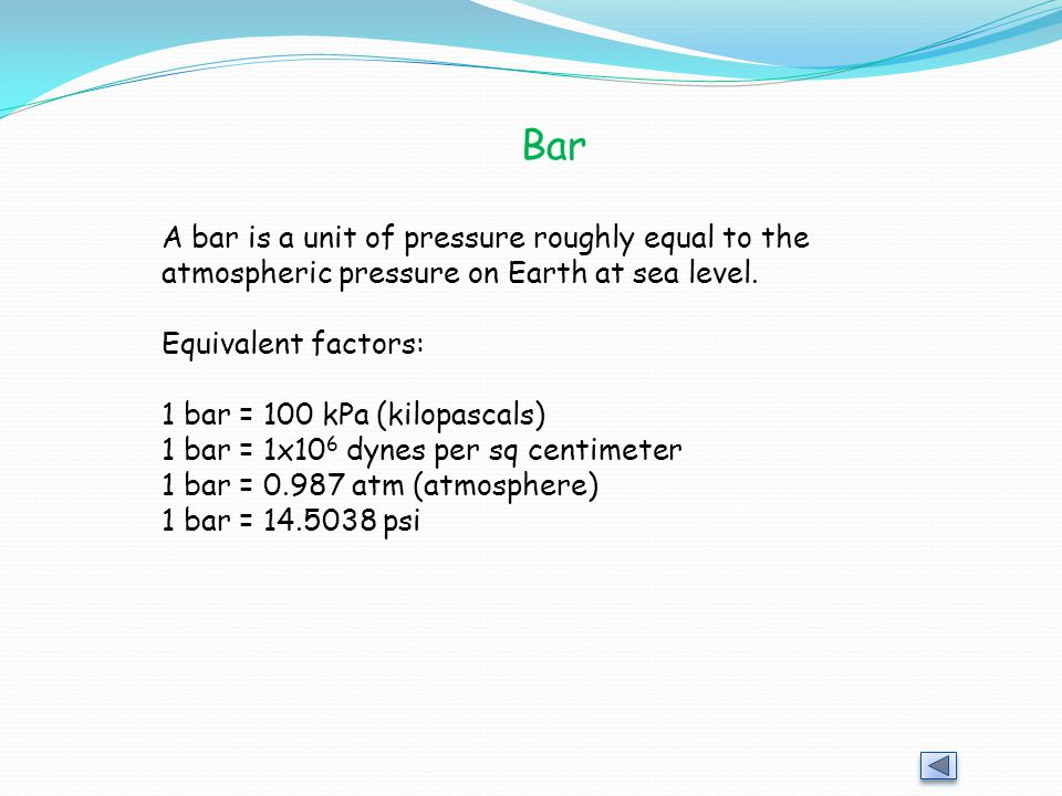 Bar A bar is a unit of pressure roughly equal to the atmospheric pressure on Earth at sea level. Equivalent factors: