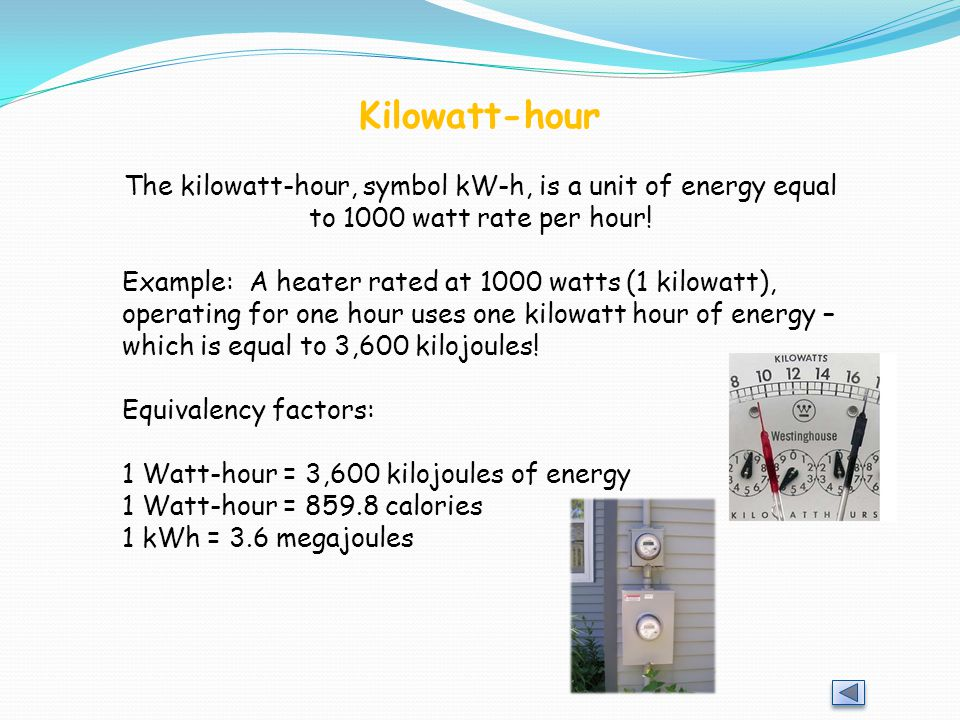 Kilowatt-hour The kilowatt-hour, symbol kW-h, is a unit of energy equal to 1000 watt rate per hour!
