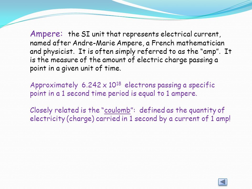 Ampere: the SI unit that represents electrical current, named after Andre-Marie Ampere, a French mathematician and physicist. It is often simply referred to as the amp . It is the measure of the amount of electric charge passing a point in a given unit of time.