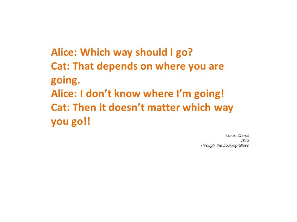 Alice: Which way should I go. Cat: That depends on where you are going