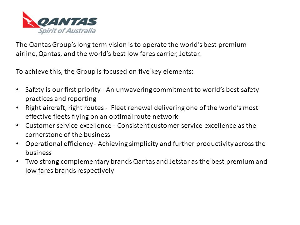 The Qantas Group's long term vision is to operate the world's best premium airline, Qantas, and the world's best low fares carrier, Jetstar.
