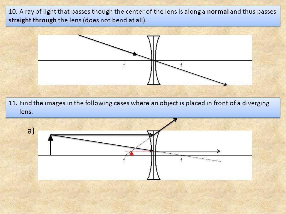 10. A ray of light that passes though the center of the lens is along a normal and thus passes straight through the lens (does not bend at all).
