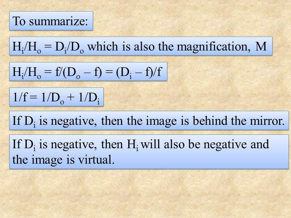 To summarize: Hi/Ho = Di/Do which is also the magnification, M. Hi/Ho = f/(Do – f) = (Di – f)/f. 1/f = 1/Do + 1/Di.
