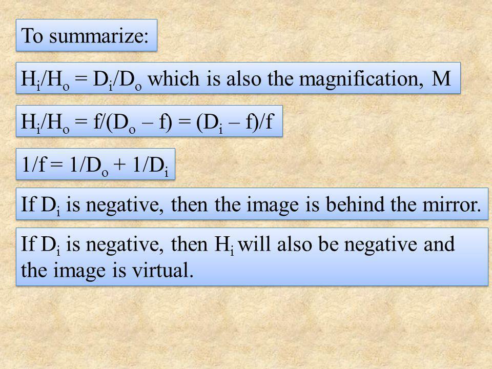 To summarize: Hi/Ho = Di/Do which is also the magnification, M. Hi/Ho = f/(Do – f) = (Di – f)/f. 1/f = 1/Do + 1/Di.