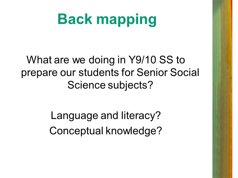 Back mapping What are we doing in Y9/10 SS to prepare our students for Senior Social Science subjects Language and literacy Conceptual knowledge