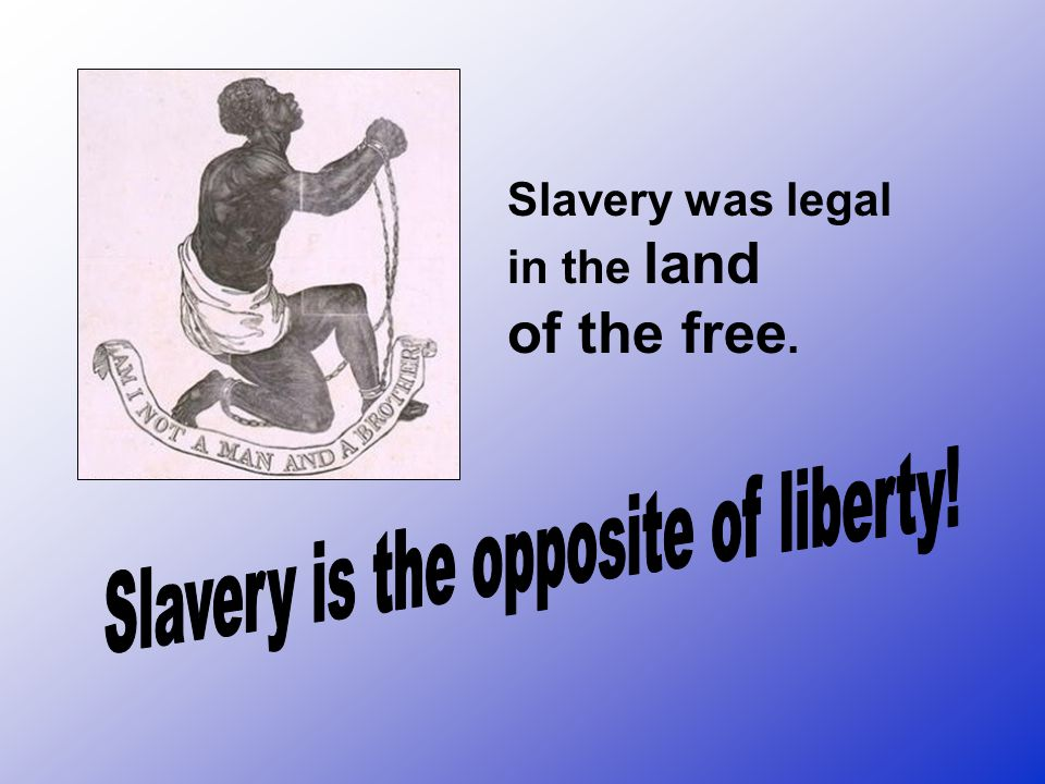 Slavery is the opposite of liberty!